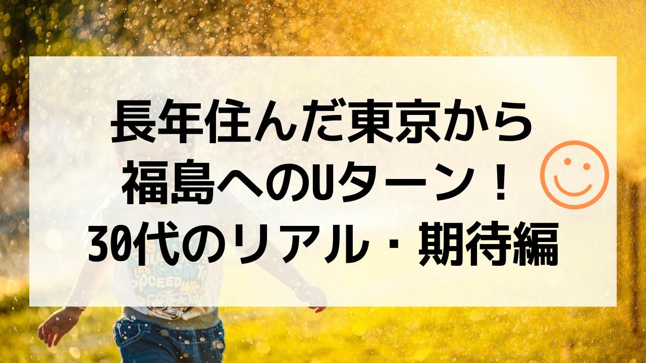 長年住んだ東京から福島へのUターン!30代のリアル・期待編